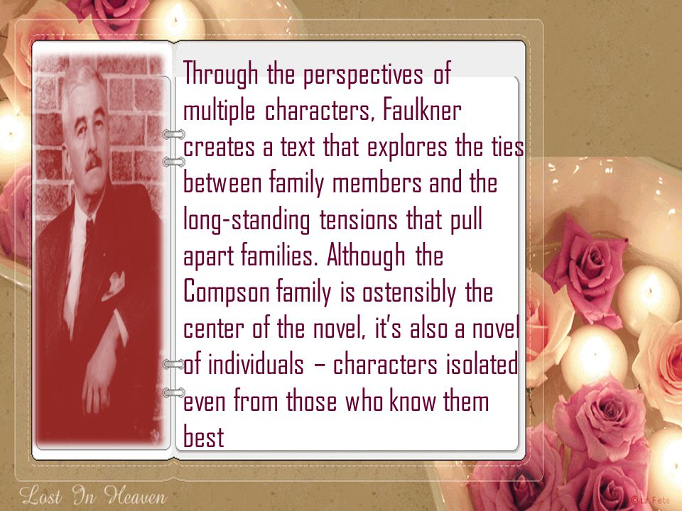 Through the perspectives of multiple characters, Faulkner creates a text that explores the ties between family members and the long-standing tensions that pull apart families. Although the Compson family is ostensibly the center of the novel, it's also a novel of individuals – characters isolated even from those who know them best