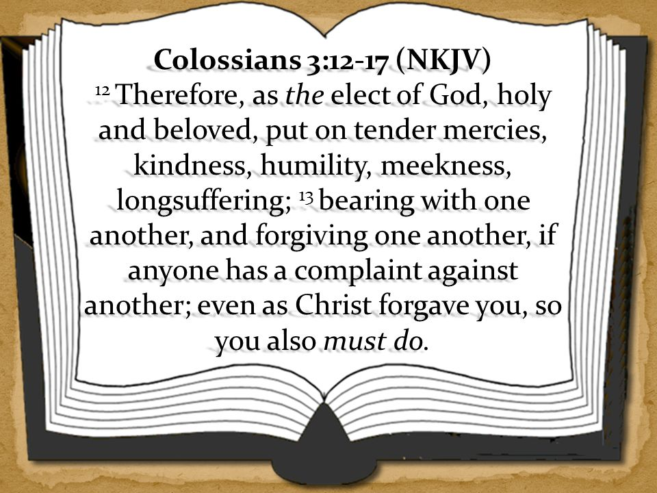 Colossians 3:12-17 (NKJV) 12 Therefore, as the elect of God, holy and beloved, put on tender mercies, kindness, humility, meekness, longsuffering; 13 bearing with one another, and forgiving one another, if anyone has a complaint against another; even as Christ forgave you, so you also must do.
