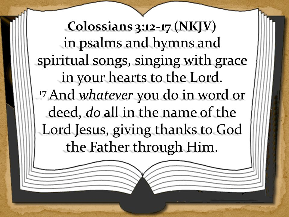 Colossians 3:12-17 (NKJV) in psalms and hymns and spiritual songs, singing with grace in your hearts to the Lord.