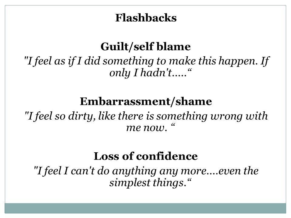Flashbacks Guilt/self blame Embarrassment/shame Loss of confidence