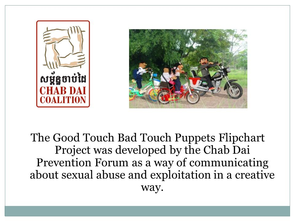 The Good Touch Bad Touch Puppets Flipchart Project was developed by the Chab Dai Prevention Forum as a way of communicating about sexual abuse and exploitation in a creative way.