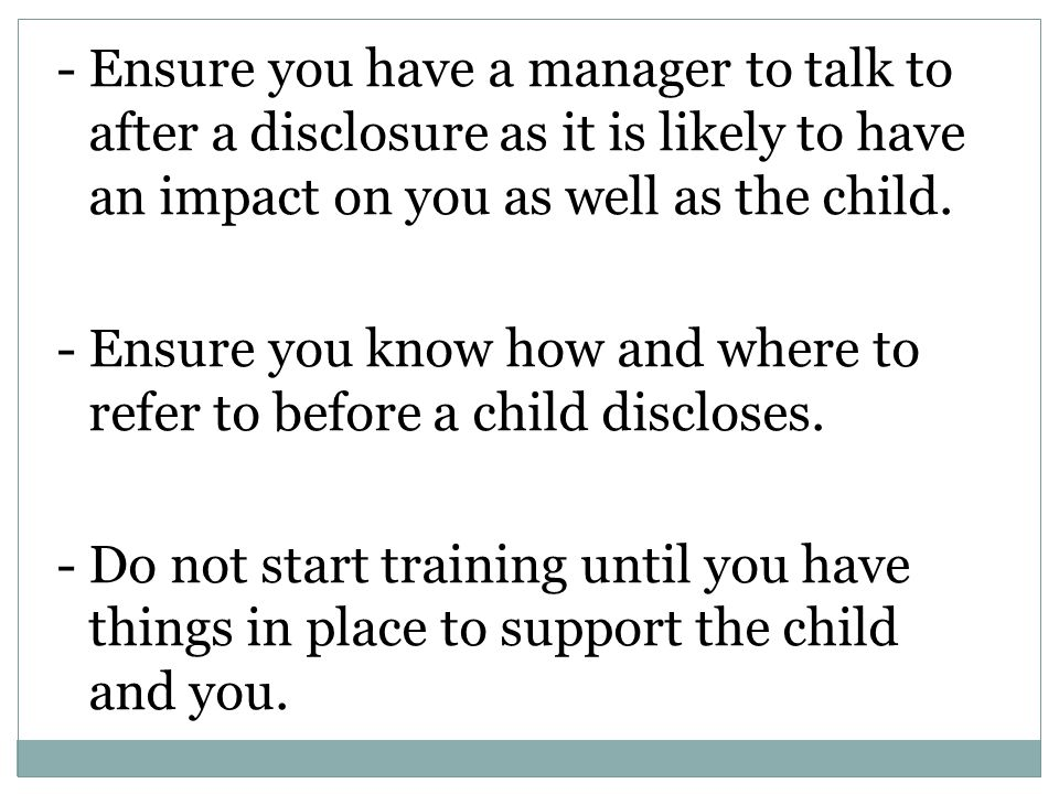 - Ensure you have a manager to talk to after a disclosure as it is likely to have an impact on you as well as the child.