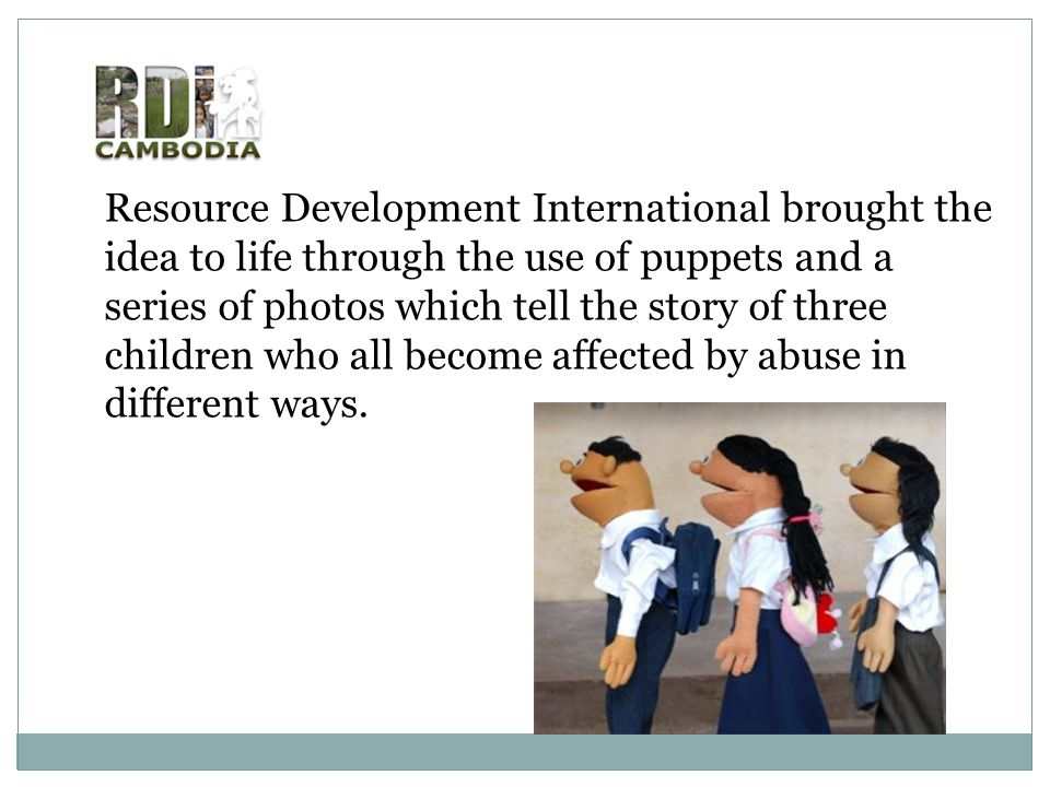 Resource Development International brought the idea to life through the use of puppets and a series of photos which tell the story of three children who all become affected by abuse in different ways.