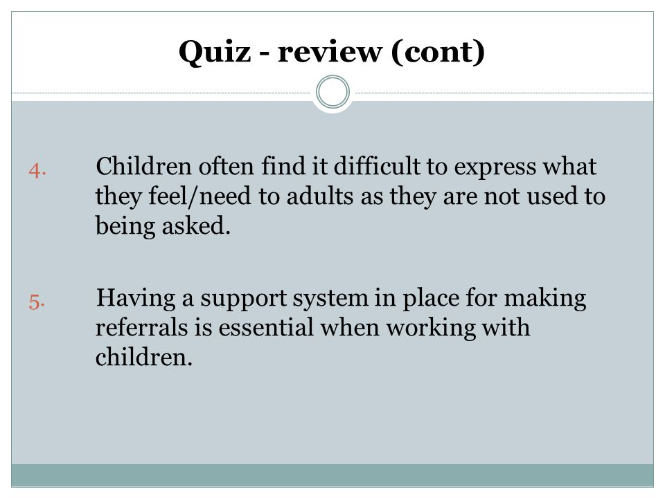 Quiz - review (cont) Children often find it difficult to express what they feel/need to adults as they are not used to being asked.
