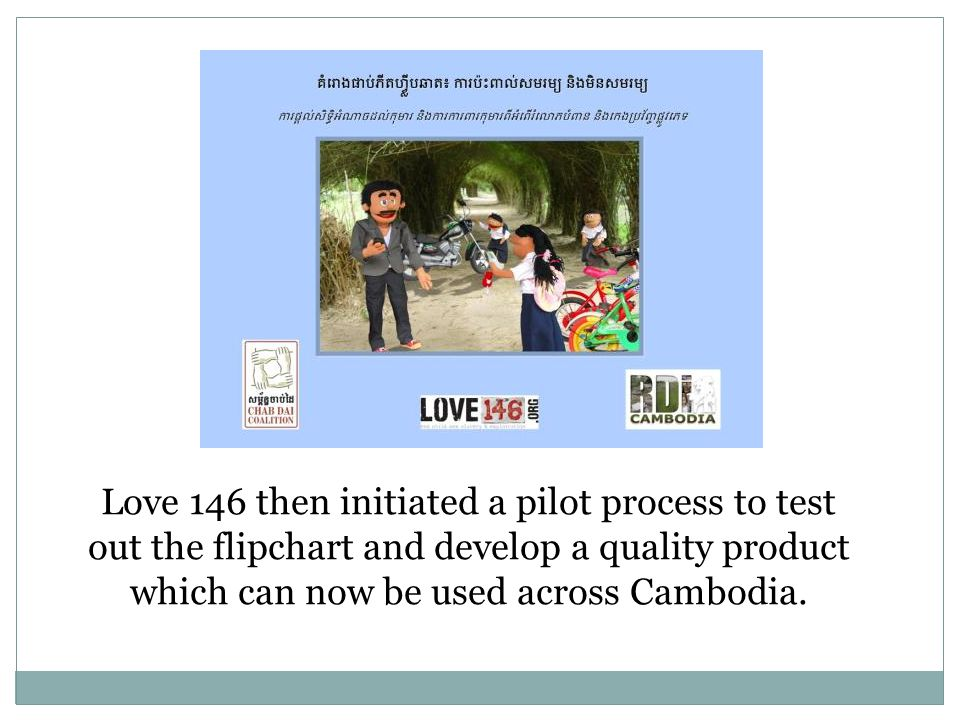 Love 146 then initiated a pilot process to test out the flipchart and develop a quality product which can now be used across Cambodia.