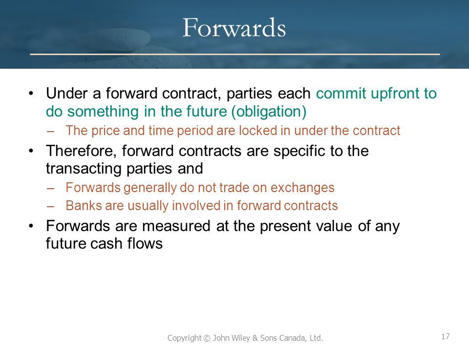 Forwards Under a forward contract, parties each commit upfront to do something in the future (obligation)