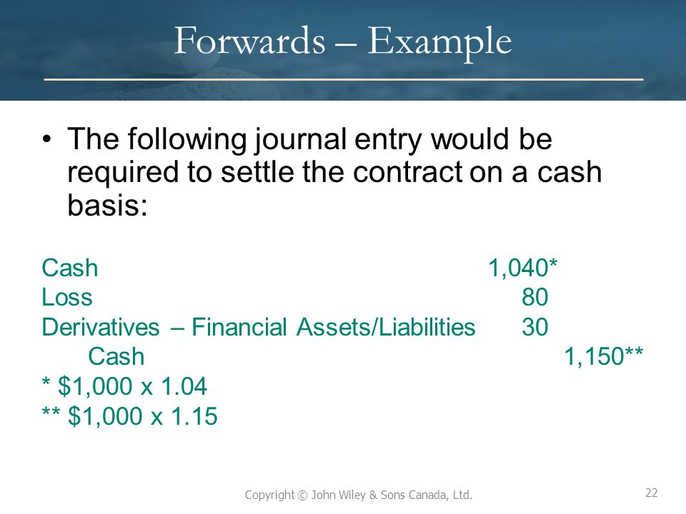 Forwards – Example The following journal entry would be required to settle the contract on a cash basis: