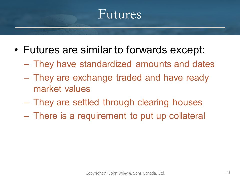 Futures Futures are similar to forwards except: