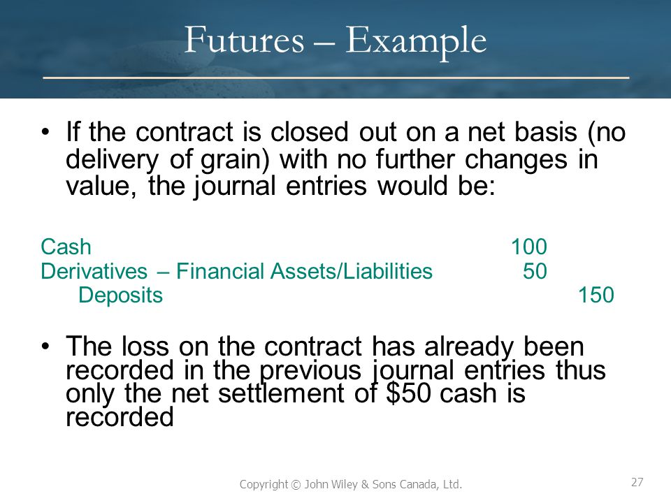 Futures – Example If the contract is closed out on a net basis (no delivery of grain) with no further changes in value, the journal entries would be: