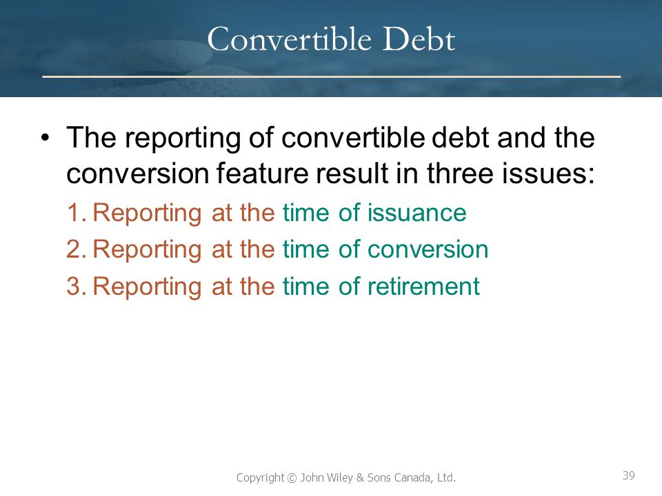 Convertible Debt The reporting of convertible debt and the conversion feature result in three issues: