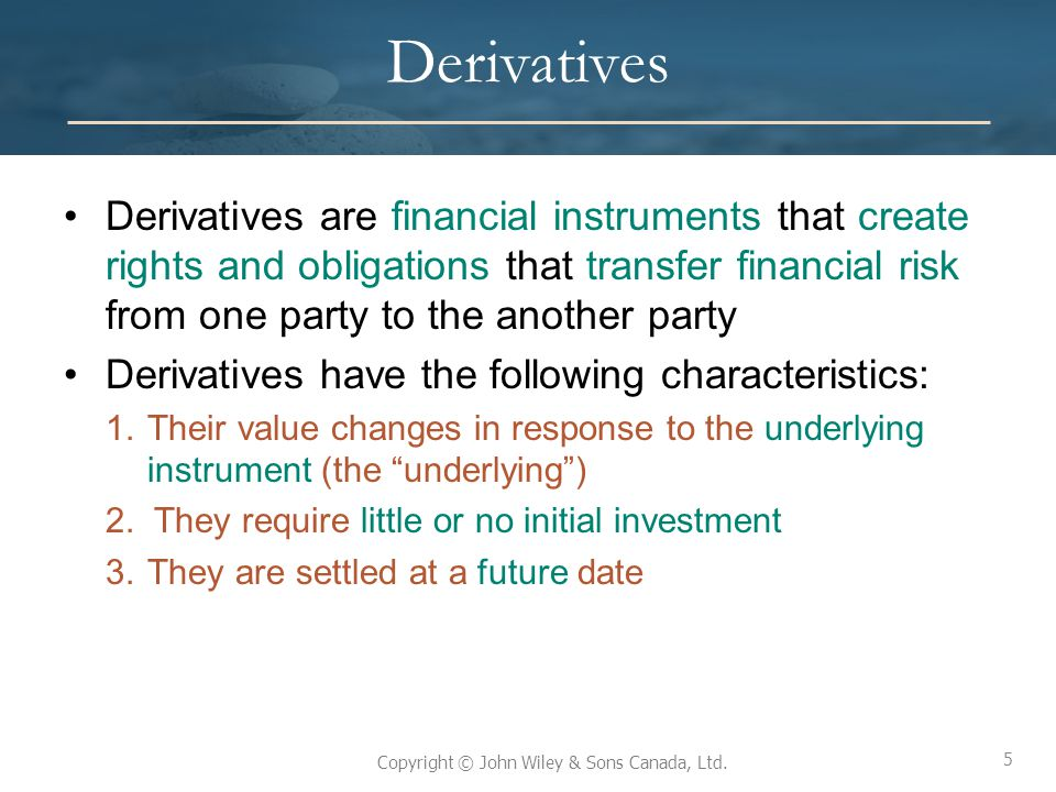Derivatives Derivatives are financial instruments that create rights and obligations that transfer financial risk from one party to the another party.