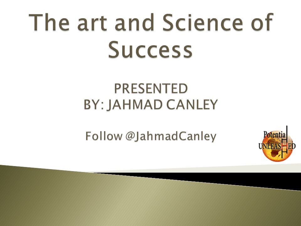 The art and Science of Success PRESENTED BY: JAHMAD CANLEY Follow @JahmadCanley