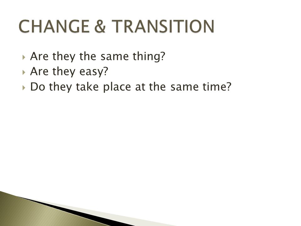 CHANGE & TRANSITION Are they the same thing Are they easy