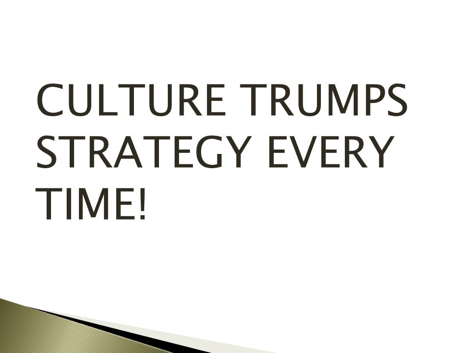 CULTURE TRUMPS STRATEGY EVERY TIME!