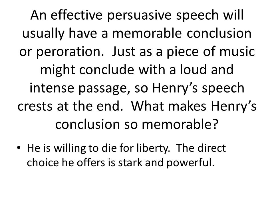 An effective persuasive speech will usually have a memorable conclusion or peroration. Just as a piece of music might conclude with a loud and intense passage, so Henry's speech crests at the end. What makes Henry's conclusion so memorable