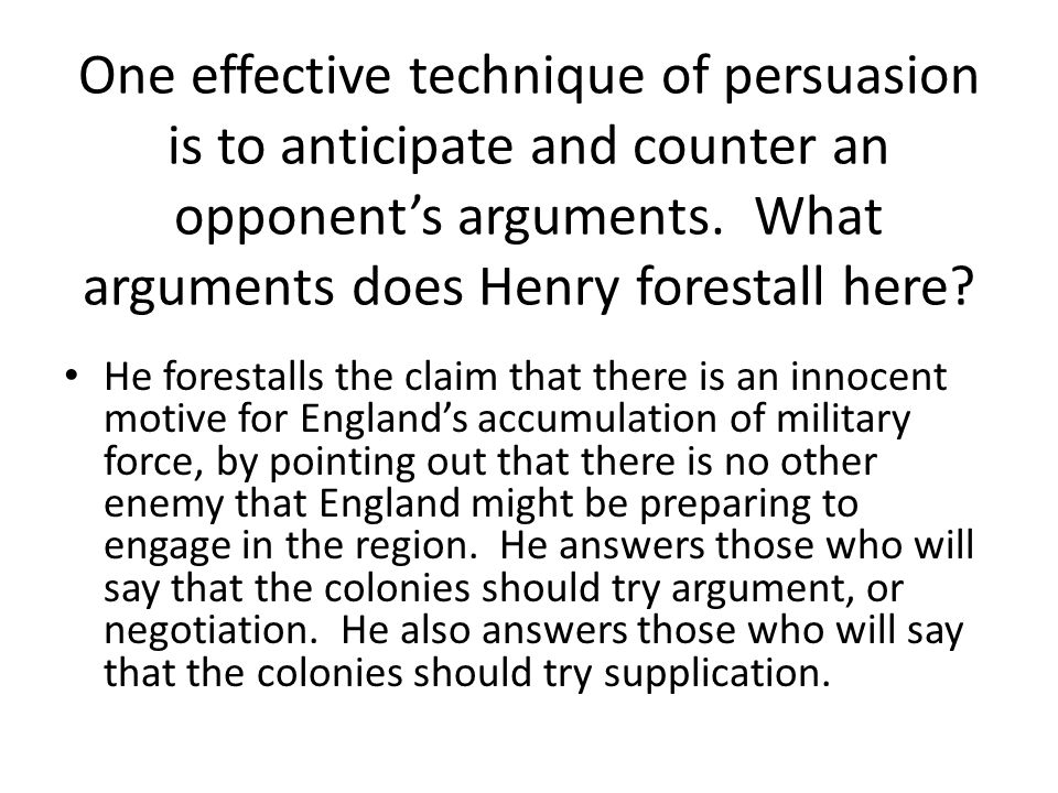 One effective technique of persuasion is to anticipate and counter an opponent's arguments. What arguments does Henry forestall here
