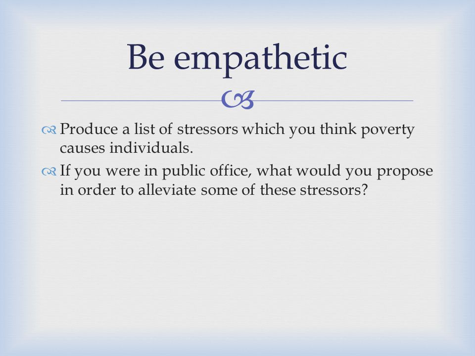 Be empathetic Produce a list of stressors which you think poverty causes individuals.
