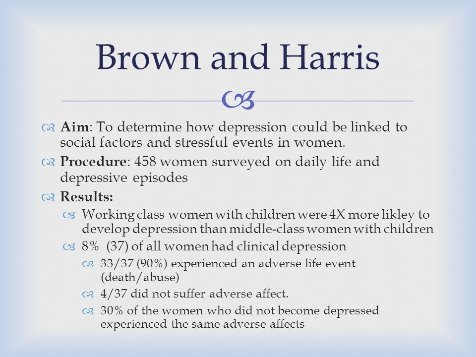 Brown and Harris Aim: To determine how depression could be linked to social factors and stressful events in women.