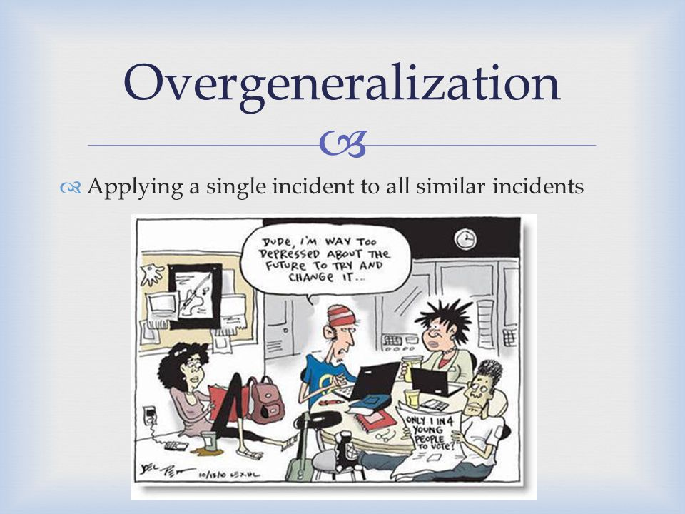 Overgeneralization Applying a single incident to all similar incidents