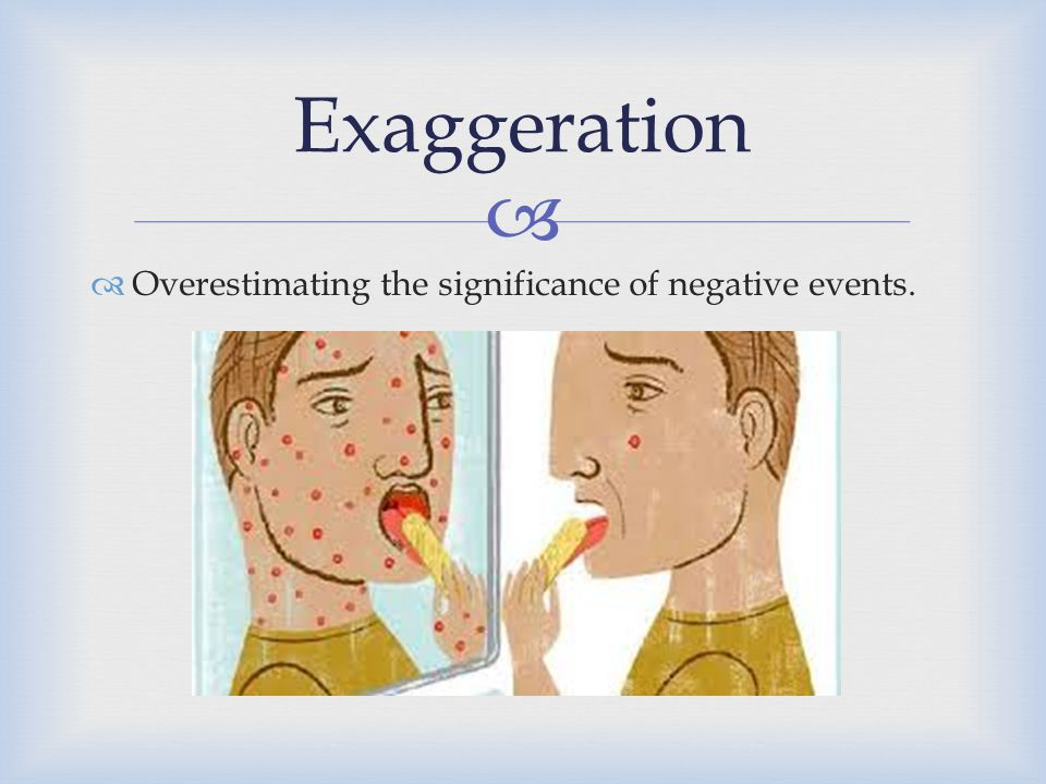 Exaggeration Overestimating the significance of negative events.
