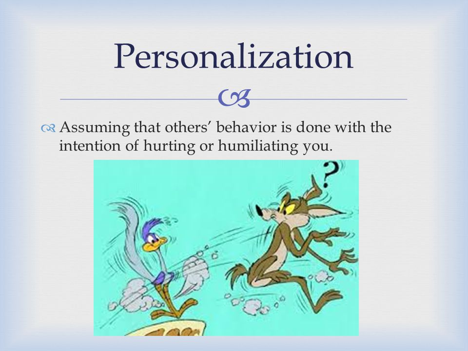 Personalization Assuming that others' behavior is done with the intention of hurting or humiliating you.
