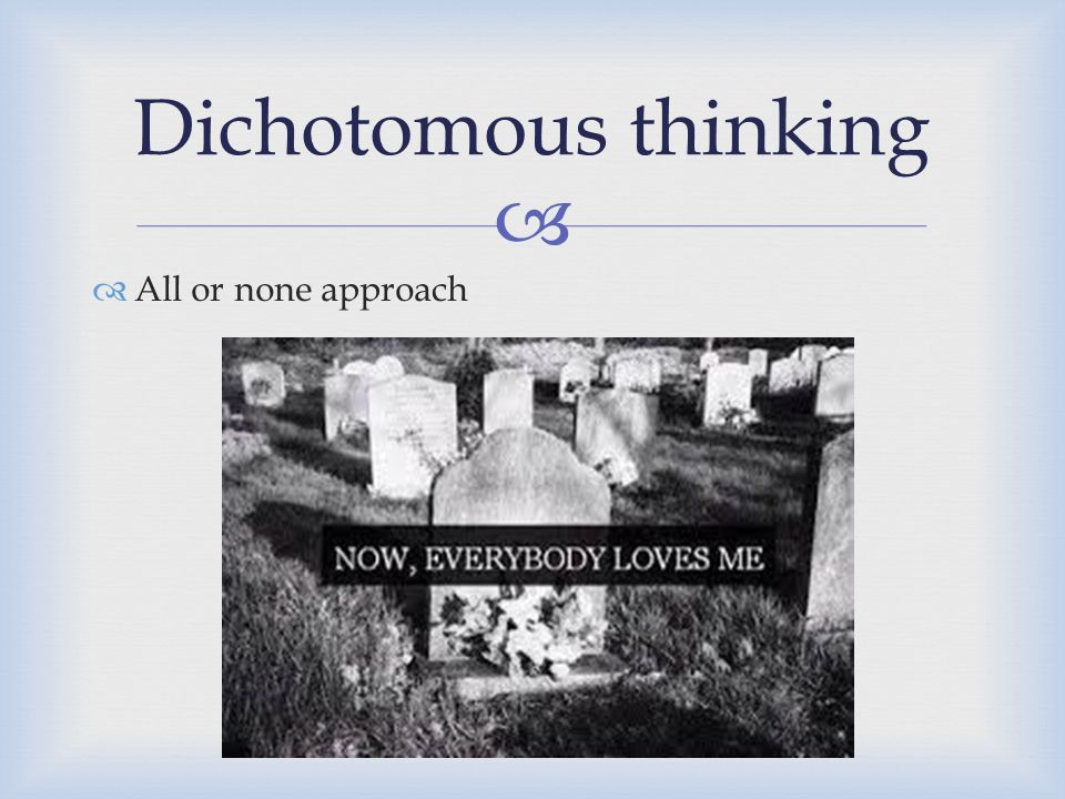 Dichotomous thinking All or none approach