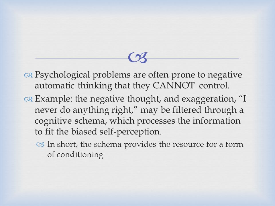Psychological problems are often prone to negative automatic thinking that they CANNOT control.