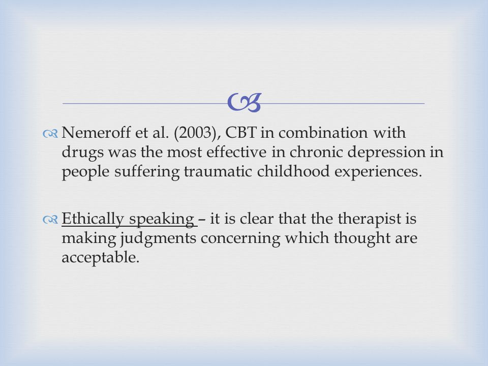Nemeroff et al. (2003), CBT in combination with drugs was the most effective in chronic depression in people suffering traumatic childhood experiences.