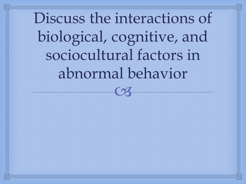 Discuss the interactions of biological, cognitive, and sociocultural factors in abnormal behavior