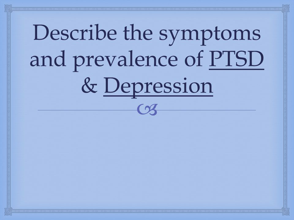 Describe the symptoms and prevalence of PTSD & Depression
