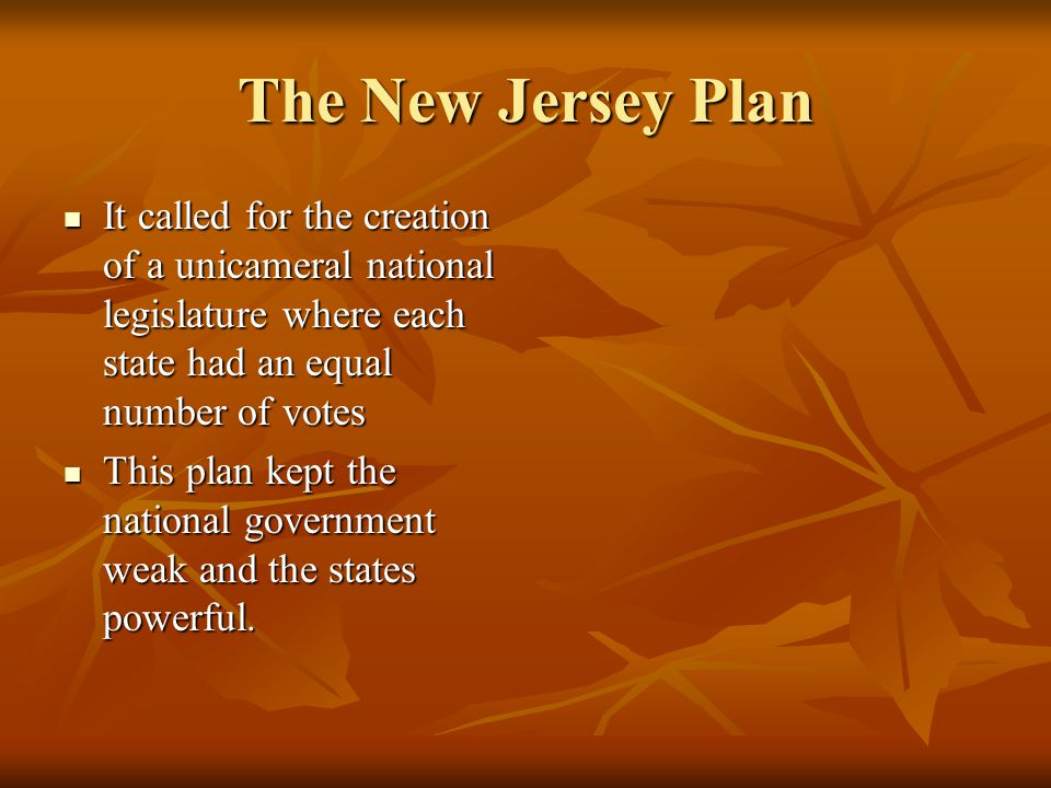 The New Jersey Plan It called for the creation of a unicameral national legislature where each state had an equal number of votes.