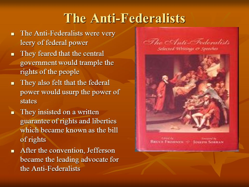 The Anti-Federalists The Anti-Federalists were very leery of federal power.