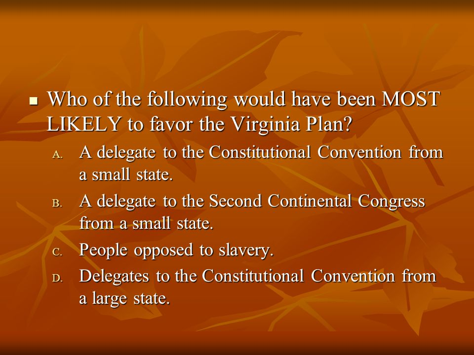 Who of the following would have been MOST LIKELY to favor the Virginia Plan