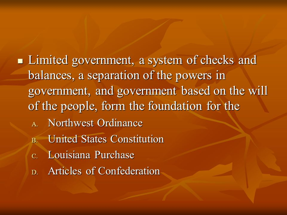 Limited government, a system of checks and balances, a separation of the powers in government, and government based on the will of the people, form the foundation for the