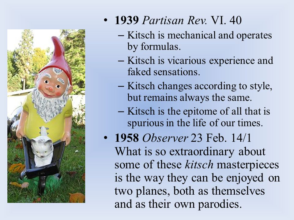 1939 Partisan Rev. VI. 40 Kitsch is mechanical and operates by formulas. Kitsch is vicarious experience and faked sensations.