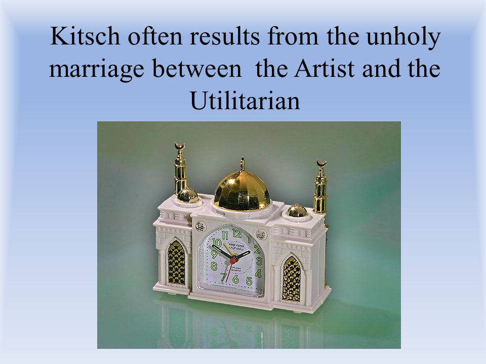 Kitsch often results from the unholy marriage between the Artist and the Utilitarian