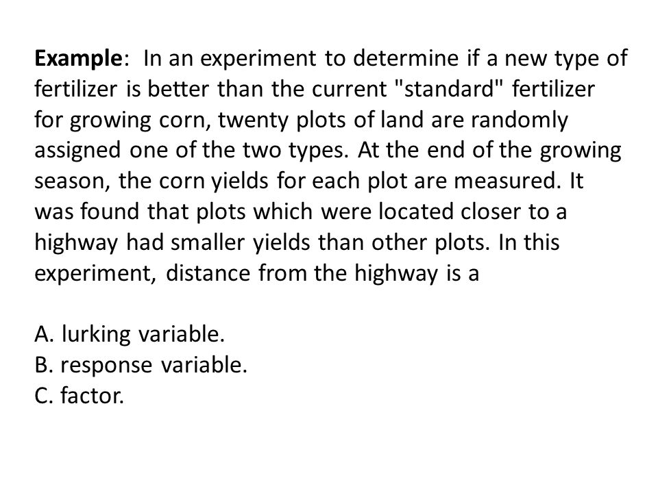 Example: In an experiment to determine if a new type of fertilizer is better than the current standard fertilizer for growing corn, twenty plots of land are randomly assigned one of the two types. At the end of the growing season, the corn yields for each plot are measured. It was found that plots which were located closer to a highway had smaller yields than other plots. In this experiment, distance from the highway is a