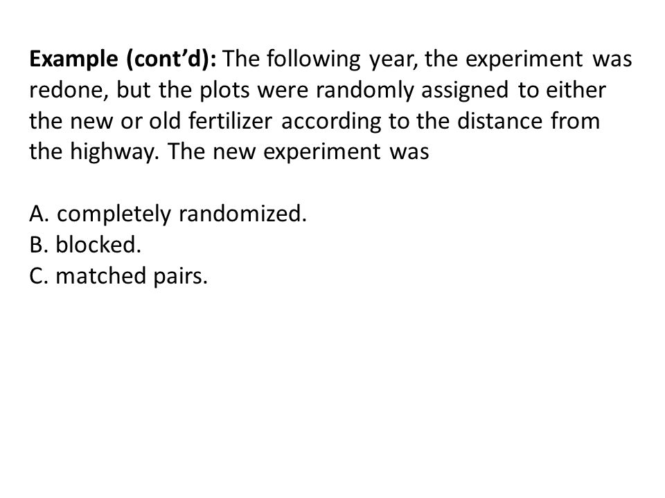 Example (cont'd): The following year, the experiment was redone, but the plots were randomly assigned to either the new or old fertilizer according to the distance from the highway. The new experiment was