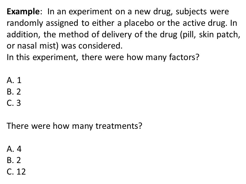 Example: In an experiment on a new drug, subjects were randomly assigned to either a placebo or the active drug. In addition, the method of delivery of the drug (pill, skin patch, or nasal mist) was considered.