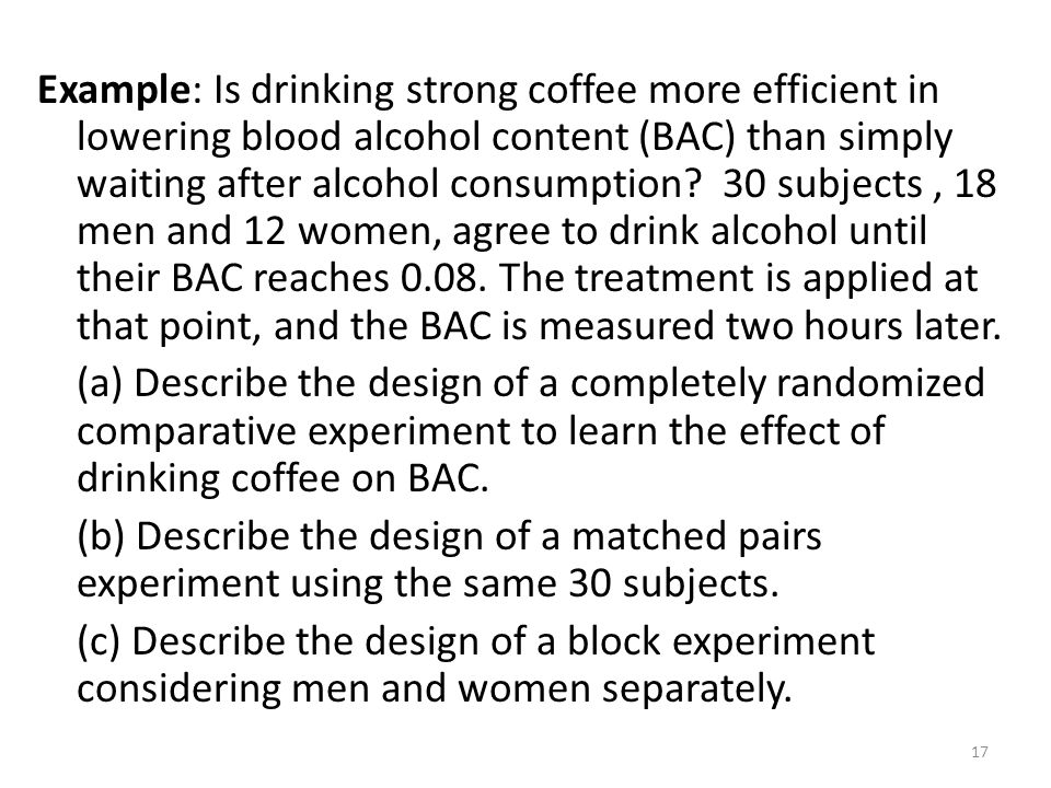 Example: Is drinking strong coffee more efficient in lowering blood alcohol content (BAC) than simply waiting after alcohol consumption.