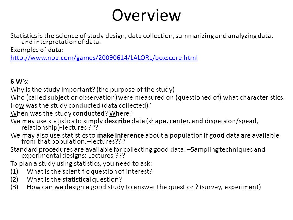 Overview Statistics is the science of study design, data collection, summarizing and analyzing data, and interpretation of data.