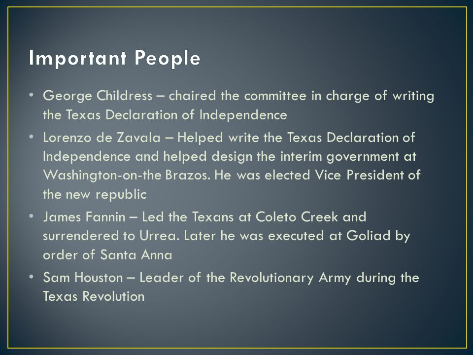Important People George Childress – chaired the committee in charge of writing the Texas Declaration of Independence.