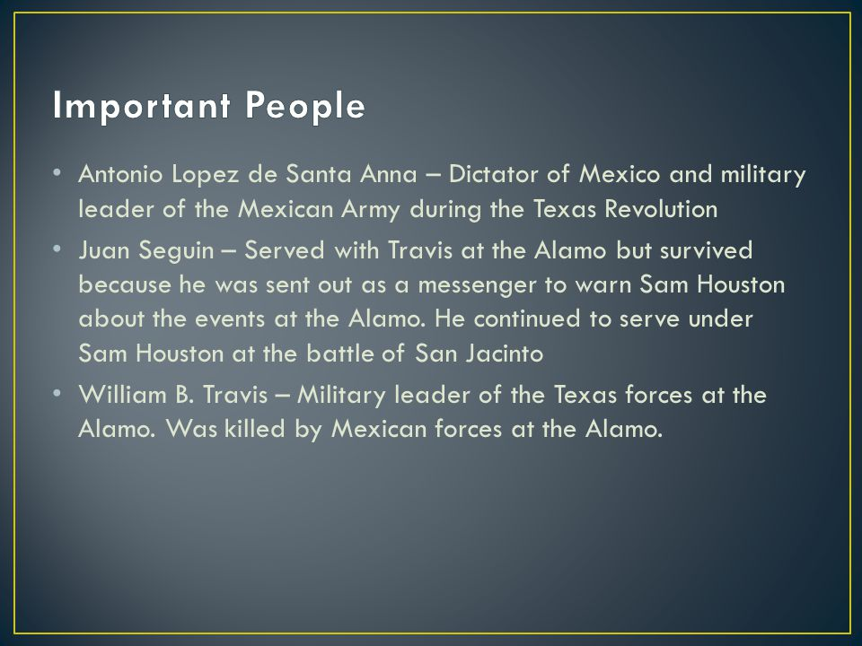 Important People Antonio Lopez de Santa Anna – Dictator of Mexico and military leader of the Mexican Army during the Texas Revolution.