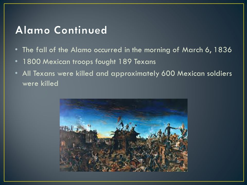 Alamo Continued The fall of the Alamo occurred in the morning of March 6, 1836. 1800 Mexican troops fought 189 Texans.