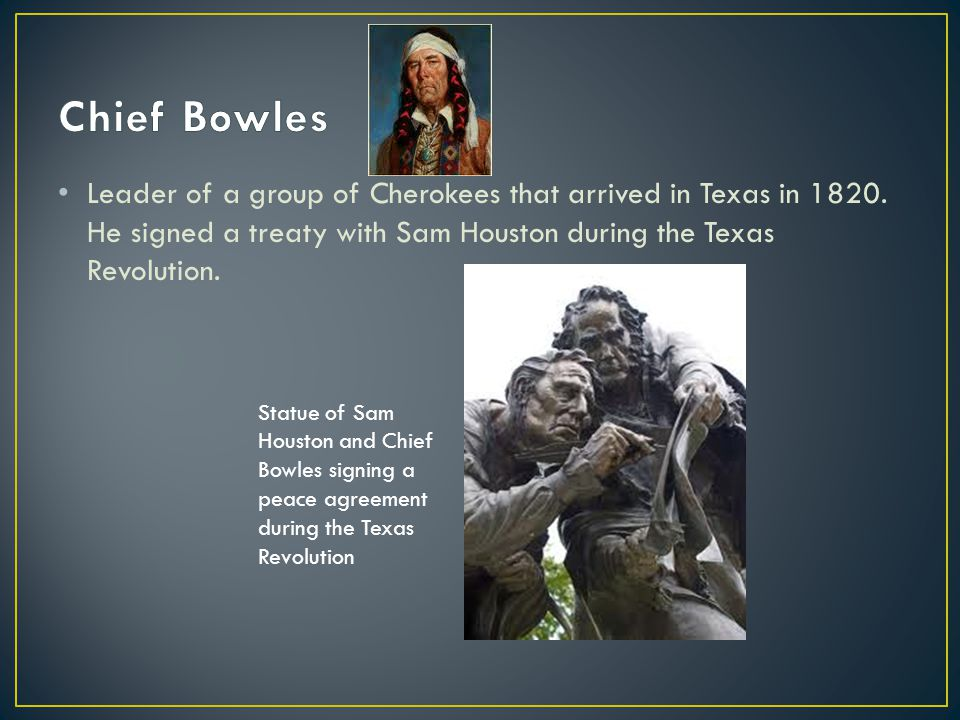 Chief Bowles Leader of a group of Cherokees that arrived in Texas in 1820. He signed a treaty with Sam Houston during the Texas Revolution.