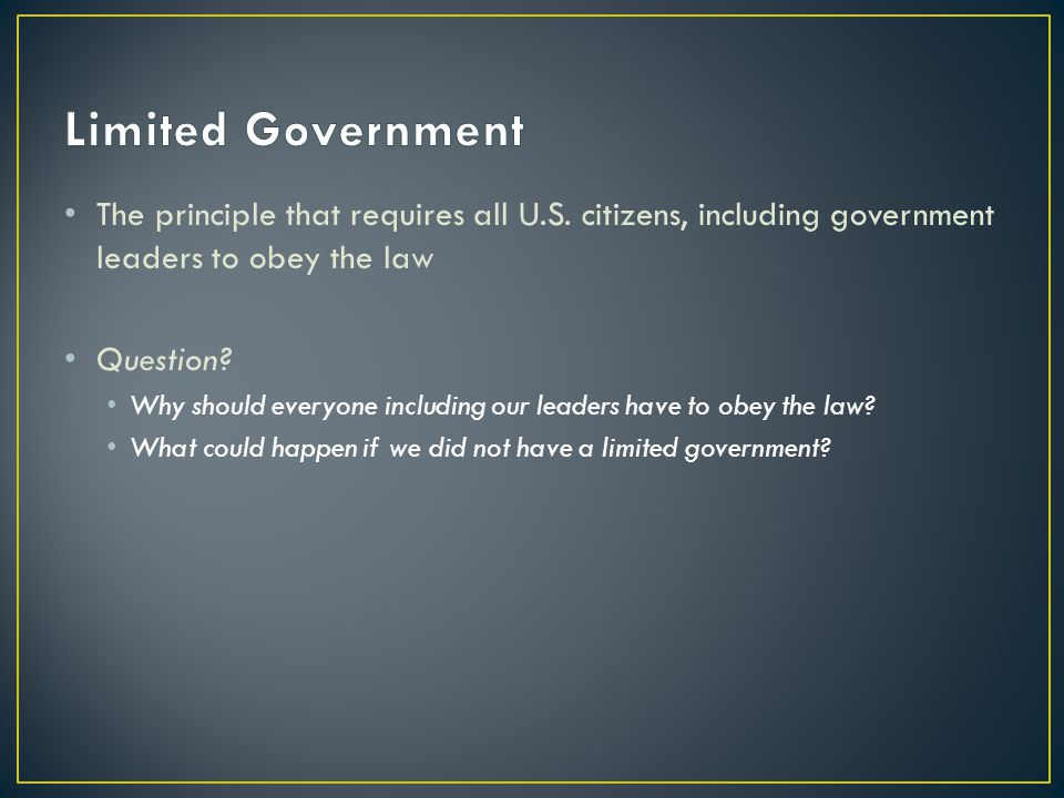 Limited Government The principle that requires all U.S. citizens, including government leaders to obey the law.