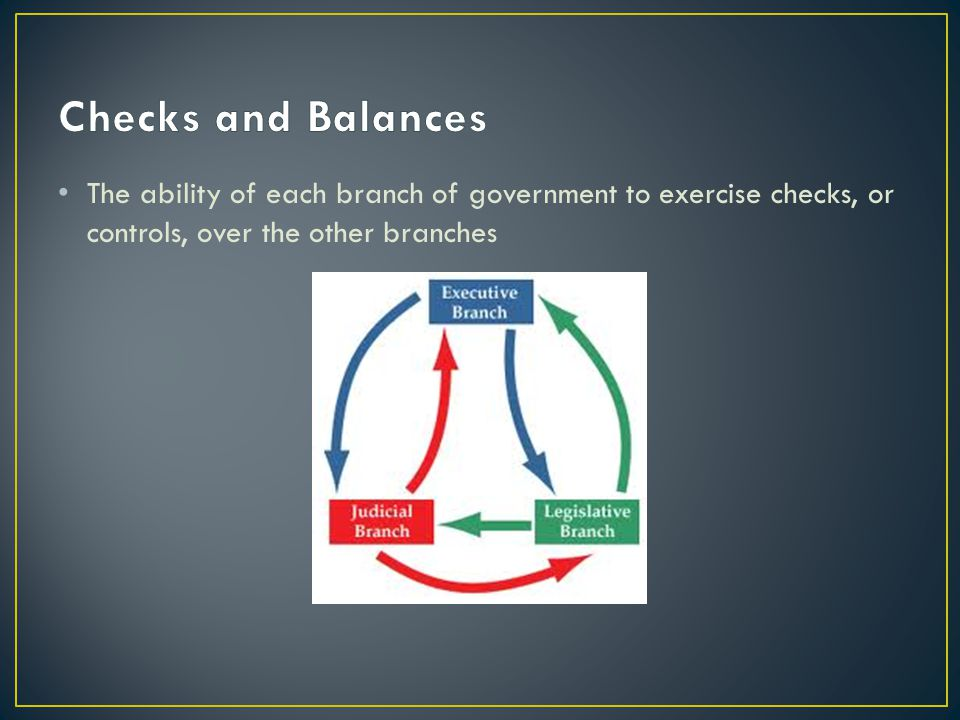 Checks and Balances The ability of each branch of government to exercise checks, or controls, over the other branches.
