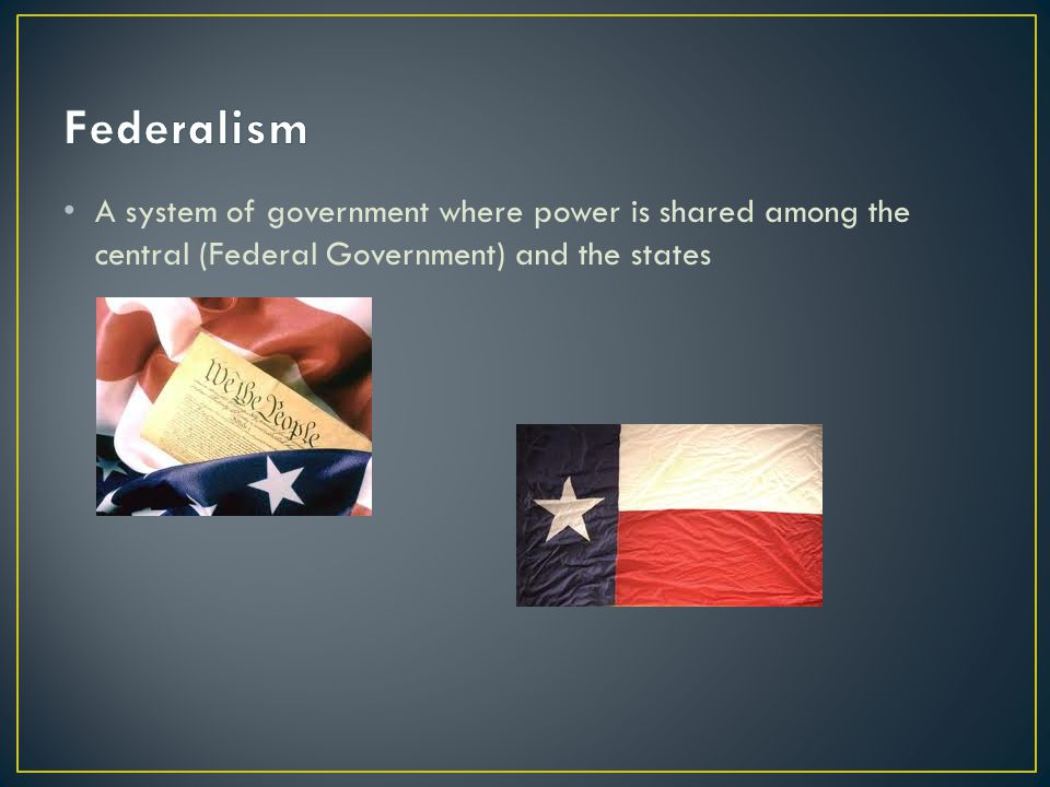 Federalism A system of government where power is shared among the central (Federal Government) and the states.