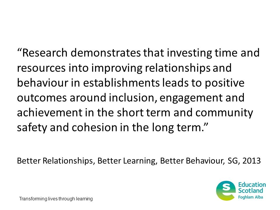 Research demonstrates that investing time and resources into improving relationships and behaviour in establishments leads to positive outcomes around inclusion, engagement and achievement in the short term and community safety and cohesion in the long term.