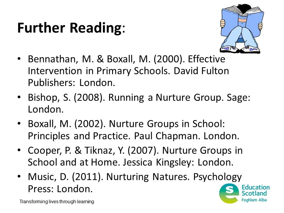 Further Reading: Bennathan, M. & Boxall, M. (2000). Effective Intervention in Primary Schools. David Fulton Publishers: London.